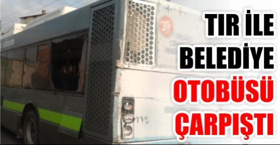 Tır ile belediye otobüsü çarpıştı: 1 Yaralı
