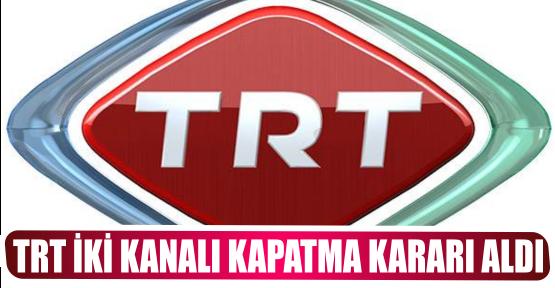 TRT İKİ KANALI KAPATMA KARARI ALDI